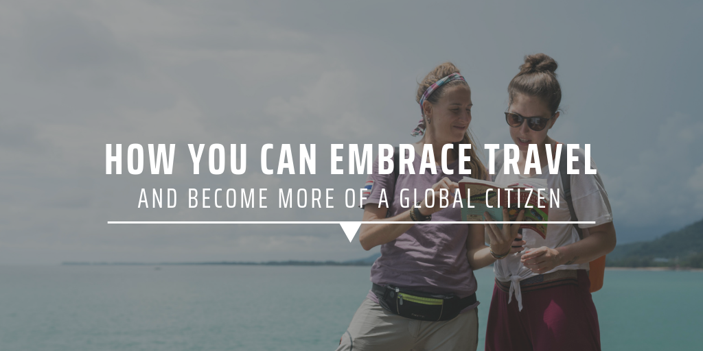 How you can embrace travel and become more of a global citizen.