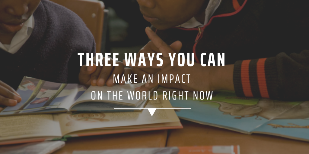 Three ways you can make an impact on the world right now