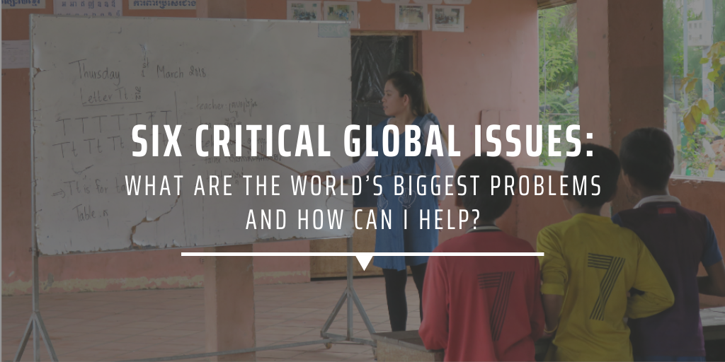 Six critical global issues: What are the world's biggest problems and how can I help?